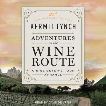 Download Adventures on the Wine Route: A Wine Buyer's Tour of France (25th Anniversary Edition) by Kermit Lynch