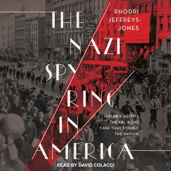 Nazi Spy Ring in America: Hitler's Agents, the FBI, and the Case That Stirred the Nation, Rhodri Jeffreys-Jones