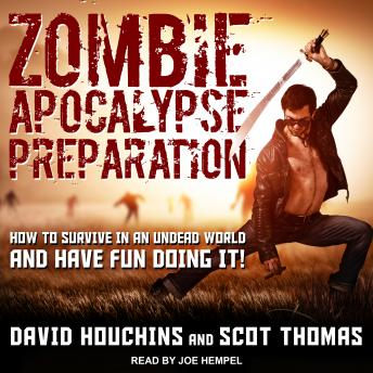 Zombie Apocalypse Preparation: How to Survive in an Undead World and Have Fun Doing It!