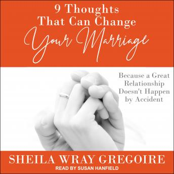 9 Thoughts That Can Change Your Marriage: Because a Great Relationship Doesn't Happen by Accident, Sheila Wray Gregoire