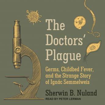 The Doctors' Plague: Germs, Childbed Fever, and the Strange Story of Ignac Semmelweis