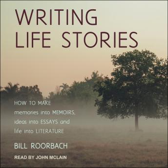 Writing Life Stories: How To Make Memories Into Memoirs, Ideas Into Essays And Life Into Literature, Bill Roorbach