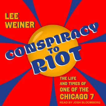 Conspiracy to Riot: The Life and Times of One of the Chicago 7 details