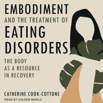 Embodiment and the Treatment of Eating Disorders: The Body as a Resource in Recovery, Catherine Cook-Cottone