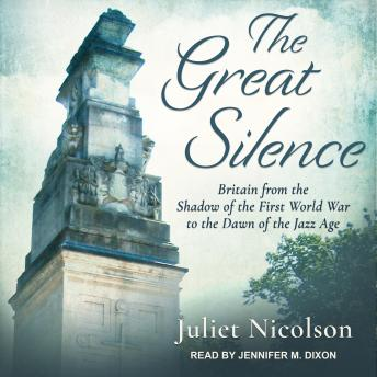 Great Silence: Britain from the Shadow of the First World War to the Dawn of the Jazz Age, Juliet Nicolson