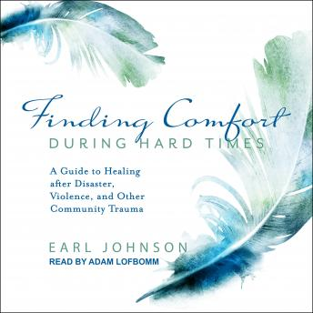 Finding Comfort During Hard Times: A Guide to Healing after Disaster, Violence, and Other Community Trauma, Earl Johnson