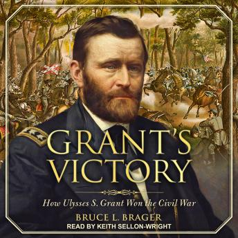 Grant's Victory: How Ulysses S. Grant Won the Civil War, Bruce L. Brager