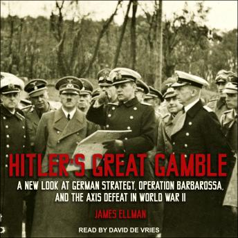 Hitler's Great Gamble: A New Look at German Strategy, Operation Barbarossa, and the Axis Defeat in World War II, James Ellman