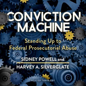 Conviction Machine: Standing Up to Federal Prosecutorial Abuse, Harvey A. Silverglate, Sidney Powell