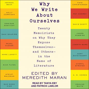 Download Why We Write About Ourselves: Twenty Memoirists on Why They Expose Themselves (and Others) in the Name of Literature by Meredith Maran