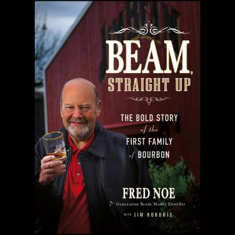Download Beam, Straight Up: The Bold Story of the First Family of Bourbon by Jim Kokoris, Fred Noe