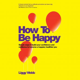 How To Be Happy: How Developing Your Confidence, Resilience, Appreciation and Communication Can Lead