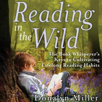 Reading in the Wild: The Book Whisperer's Keys to Cultivating Lifelong Reading Habits details