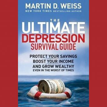 The Ultimate Depression Survival Guide: Protect Your Savings, Boost Your Income, and Grow Wealthy Ev