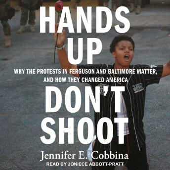 Hands Up, Don't Shoot: Why the Protests in Ferguson and Baltimore Matter, and How They Changed America, Jennifer E. Cobbina