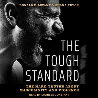 Tough Standard: The Hard Truths About Masculinity and Violence, Shana Pryor, Ronald F. Levant