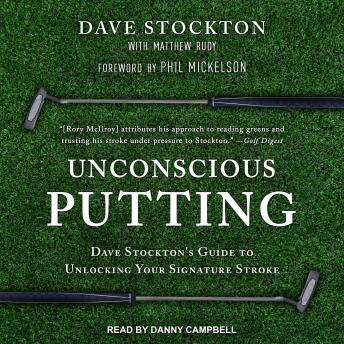 Unconscious Putting: Dave Stockton's Guide to Unlocking Your Signature Stroke, Dave Stockton