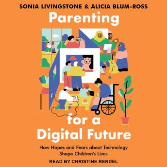 Parenting for a Digital Future: How Hopes and Fears about Technology Shape Children's Lives, Alicia Blum-Ross, Sonia Livingstone