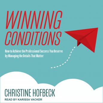Winning Conditions: How to Achieve the Professional Success You Deserve by Managing the Details That Matter, Christine Hofbeck