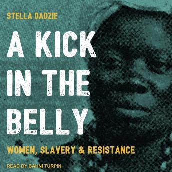 A Kick in the Belly: Women, Slavery & Resistance