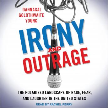 Irony and Outrage: The Polarized Landscape of Rage, Fear, and Laughter in the United States, Dannagal Goldthwaite Young