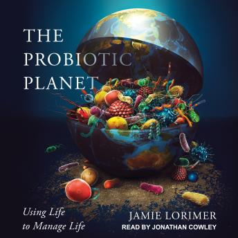 Download Probiotic Planet: Using Life to Manage Life by Jamie Lorimer