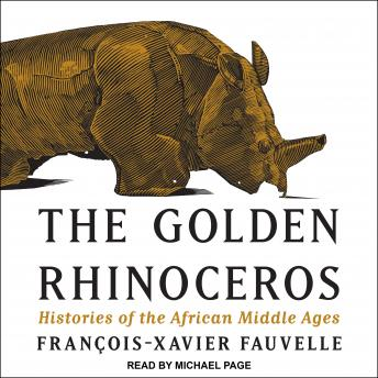 Golden Rhinoceros: Histories of the African Middle Ages, François-Xavier Fauvelle