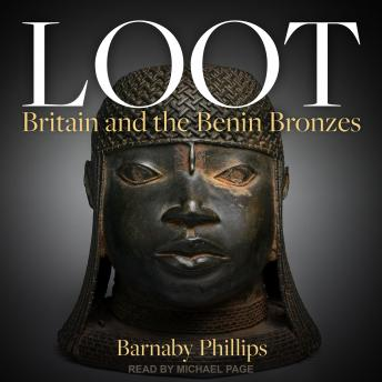 Download Loot: Britain and the Benin Bronzes by Barnaby Phillips