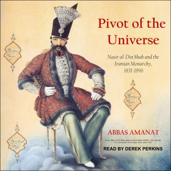 Pivot of the Universe: Nasir al-Din Shah and the Iranian Monarchy, 1831-1896