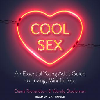 Cool Sex: An Essential Young Adult Guide to Loving, Mindful Sex, Wendy Doeleman, Diana Richardson