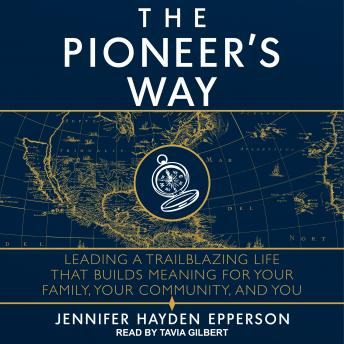 The Pioneer's Way: Leading a Trailblazing Life that Builds Meaning for Your Family, Your Community,