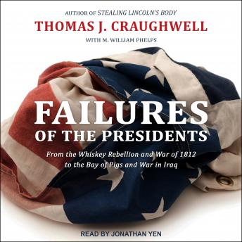 Failures of the Presidents: From the Whiskey Rebellion and War of 1812 to the Bay of Pigs and War in