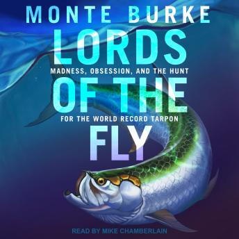 Lords of the Fly: Madness, Obsession, and the Hunt for the World Record Tarpon, Monte Burke