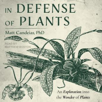 In Defense of Plants: An Exploration into the Wonder of Plants, Matt Candeias, Ph.D.