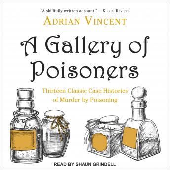 A Gallery of Poisoners: Thirteen Classic Case Histories of Murder by Poisoning