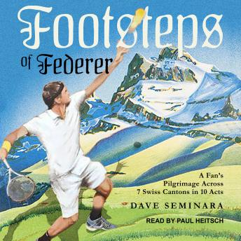 Download Footsteps of Federer: A Fan's Pilgrimage Across 7 Swiss Cantons in 10 Acts by Dave Seminara