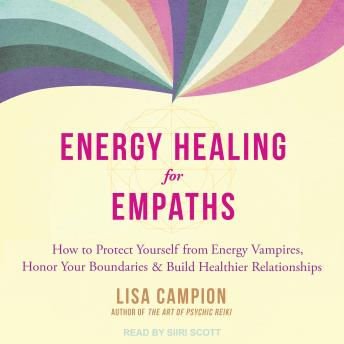 Energy Healing for Empaths: How to Protect Yourself from Energy Vampires, Honor Your Boundaries, and
