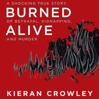 Download Burned Alive: A Shocking True Story of Betrayal, Kidnapping, and Murder by Kieran Crowley