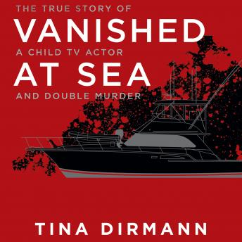 Vanished at Sea: The True Story of a Child TV Actor and Double Murder, Audio book by Tina Dirmann