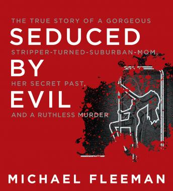 Seduced by Evil: The True Story of a Gorgeous Stripper-Turned-Suburban-Mom, Her Secret Past, and a Ruthless Murder, Audio book by Michael Fleeman