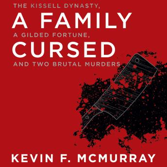 Download Family Cursed: The Kissell Dynasty, a Gilded Fortune, and Two Brutal Murders by Kevin F. Mcmurray