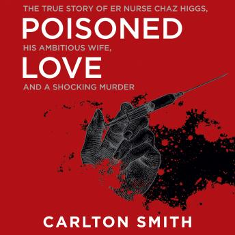 Download Poisoned Love: The True Story of ER Nurse Chaz Higgs, His Ambitious Wife, and a Shocking Murder by Carlton Smith