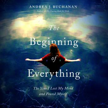 Beginning of Everything: The Year I Lost My Mind and Found Myself, Andrea J. Buchanan