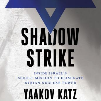 Download Shadow Strike: Inside Israel's Secret Mission to Eliminate Syrian Nuclear Power by Yaakov Katz