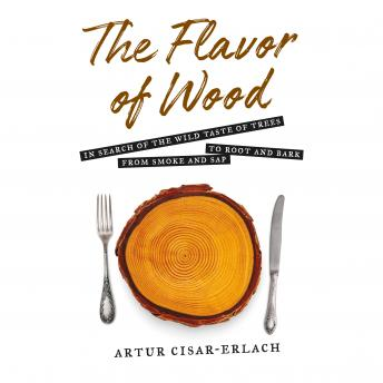 The Flavor of Wood: In Search of the Wild Taste of Trees, from Smoke and Sap to Root and Bark