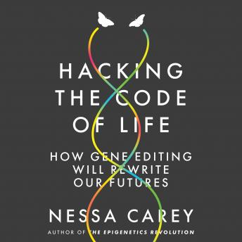 Hacking the Code of Life: How gene editing will rewrite our futures, Nessa Carey