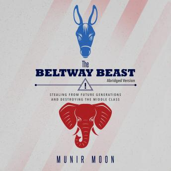 Beltway Beast: Stealing from Future Generations and Destroying the Middle Class