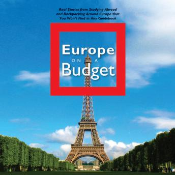 Europe on a Budget: Real Stories from Studying Abroad and Backpacking Around Europe That You Won't F