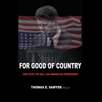 For Good of Country: The Plot to Kill an American President, J.D. , Thomas E. Sawyer, , Ph.D.