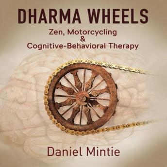 Download Dharma Wheels: Zen, Motorcycling & Cognitive-Behavioral Therapy by Daniel Mintie